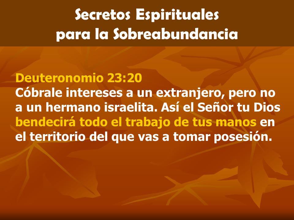 Secretos Espirituales para la Sobreabundancia Deuteronomio 23:20 Cóbrale intereses a un extranjero, pero no a un hermano israelita. Así el Señor tu Di