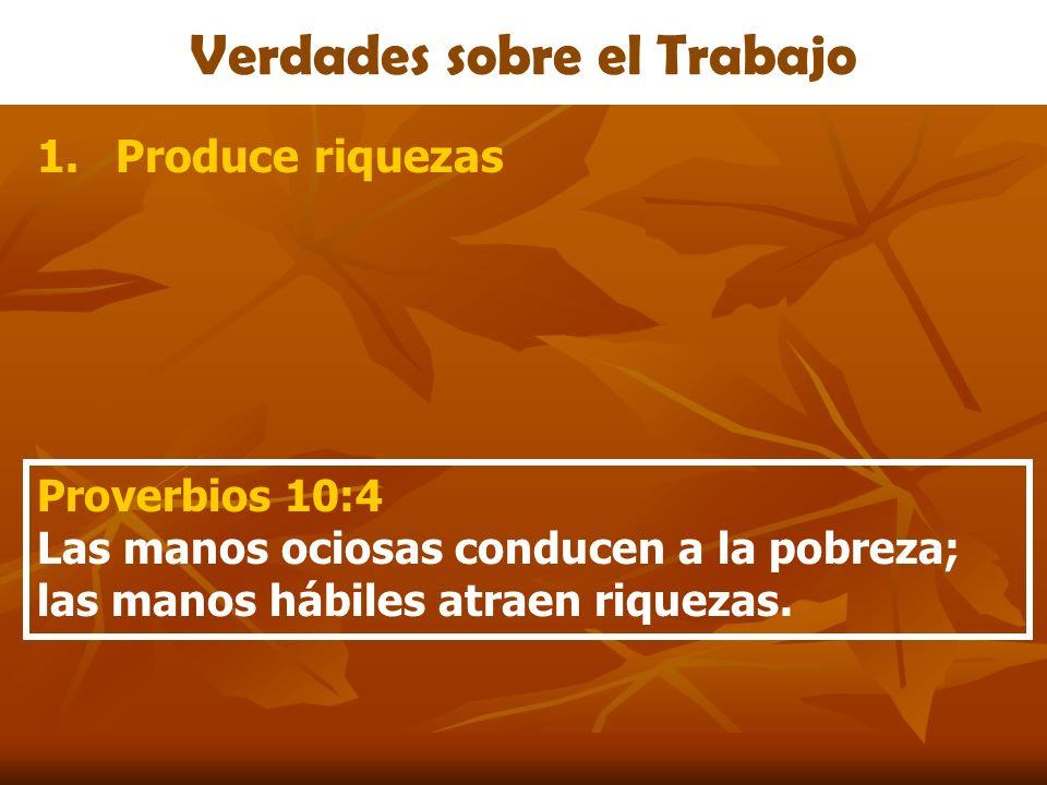 Verdades sobre el Trabajo 1.Produce riquezas Proverbios 10:4 Las manos ociosas conducen a la pobreza; las manos hábiles atraen riquezas.