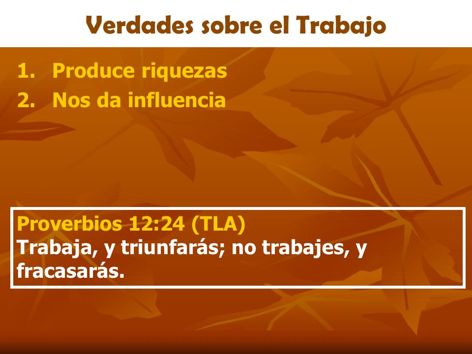 Verdades sobre el Trabajo 1.Produce riquezas 2.Nos da influencia Proverbios 12:24 (TLA) Trabaja, y triunfarás; no trabajes, y fracasarás.