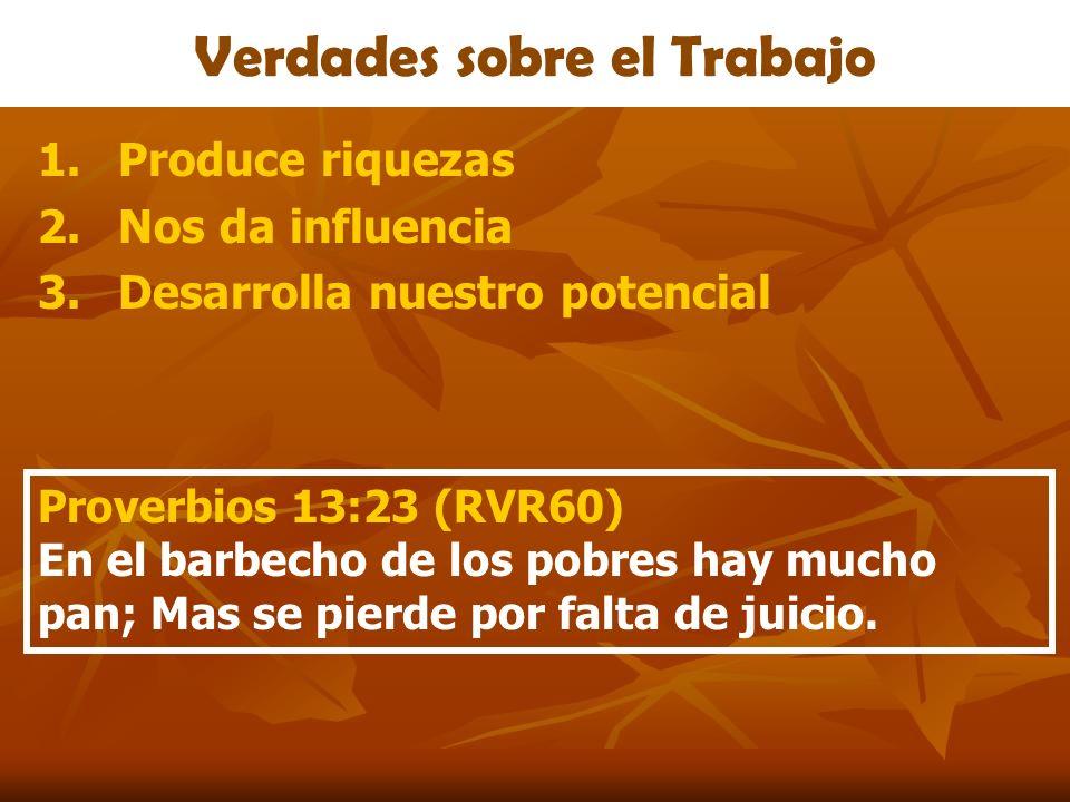 Verdades sobre el Trabajo 1.Produce riquezas 2.Nos da influencia 3.Desarrolla nuestro potencial Proverbios 13:23 (RVR60) En el barbecho de los pobres