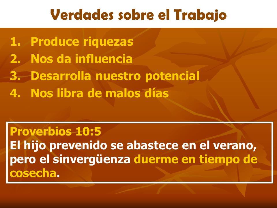 Verdades sobre el Trabajo 1.Produce riquezas 2.Nos da influencia 3.Desarrolla nuestro potencial 4.Nos libra de malos días Proverbios 10:5 El hijo prev