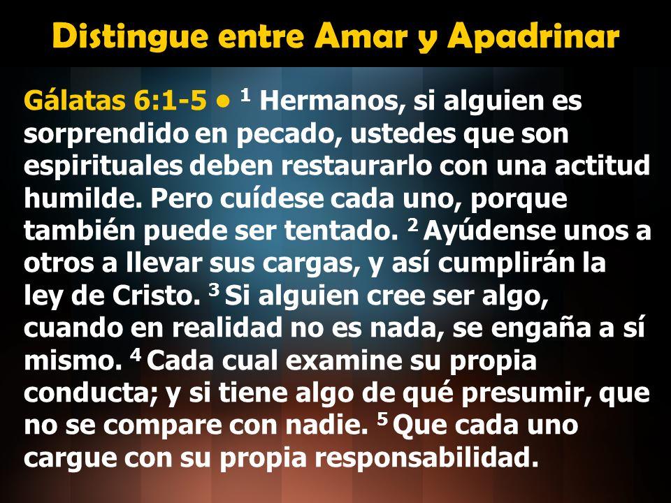 Distingue entre Amar y Apadrinar Gálatas 6:1-5 1 Hermanos, si alguien es sorprendido en pecado, ustedes que son espirituales deben restaurarlo con una