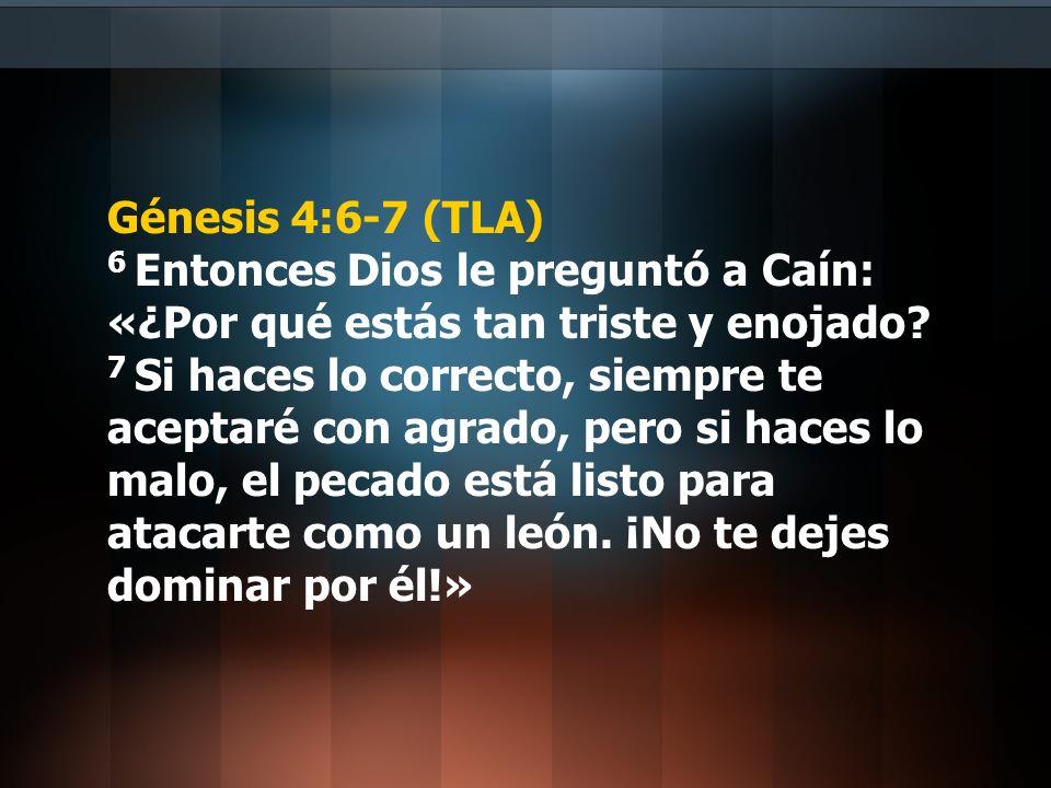 Génesis 4:6-7 (TLA) 6 Entonces Dios le preguntó a Caín: «¿Por qué estás tan triste y enojado? 7 Si haces lo correcto, siempre te aceptaré con agrado,