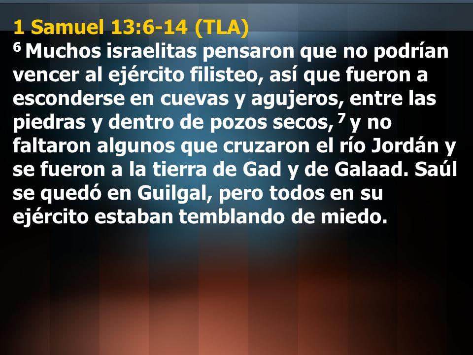 1 Samuel 13:6-14 (TLA) 6 Muchos israelitas pensaron que no podrían vencer al ejército filisteo, así que fueron a esconderse en cuevas y agujeros, entr