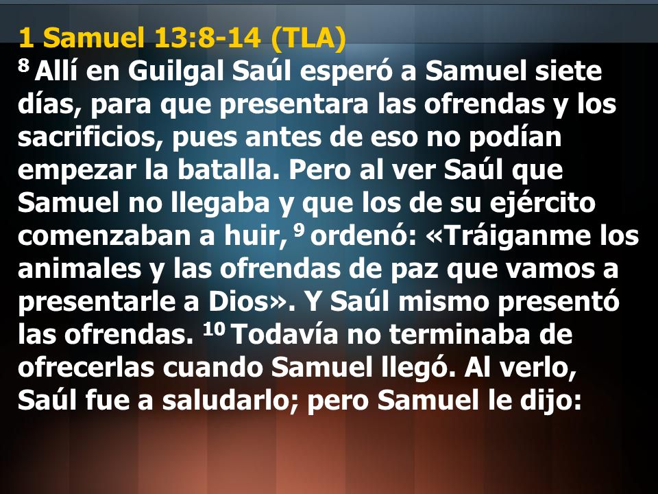 1 Samuel 13:8-14 (TLA) 8 Allí en Guilgal Saúl esperó a Samuel siete días, para que presentara las ofrendas y los sacrificios, pues antes de eso no pod