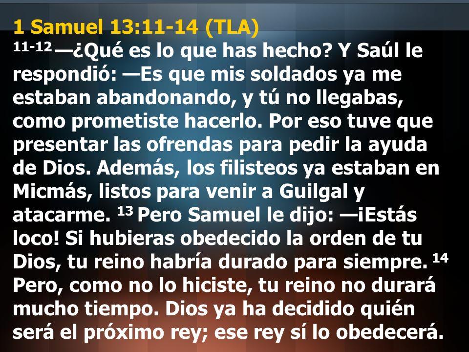 1 Samuel 13:11-14 (TLA) 11-12 ¿Qué es lo que has hecho? Y Saúl le respondió: Es que mis soldados ya me estaban abandonando, y tú no llegabas, como pro