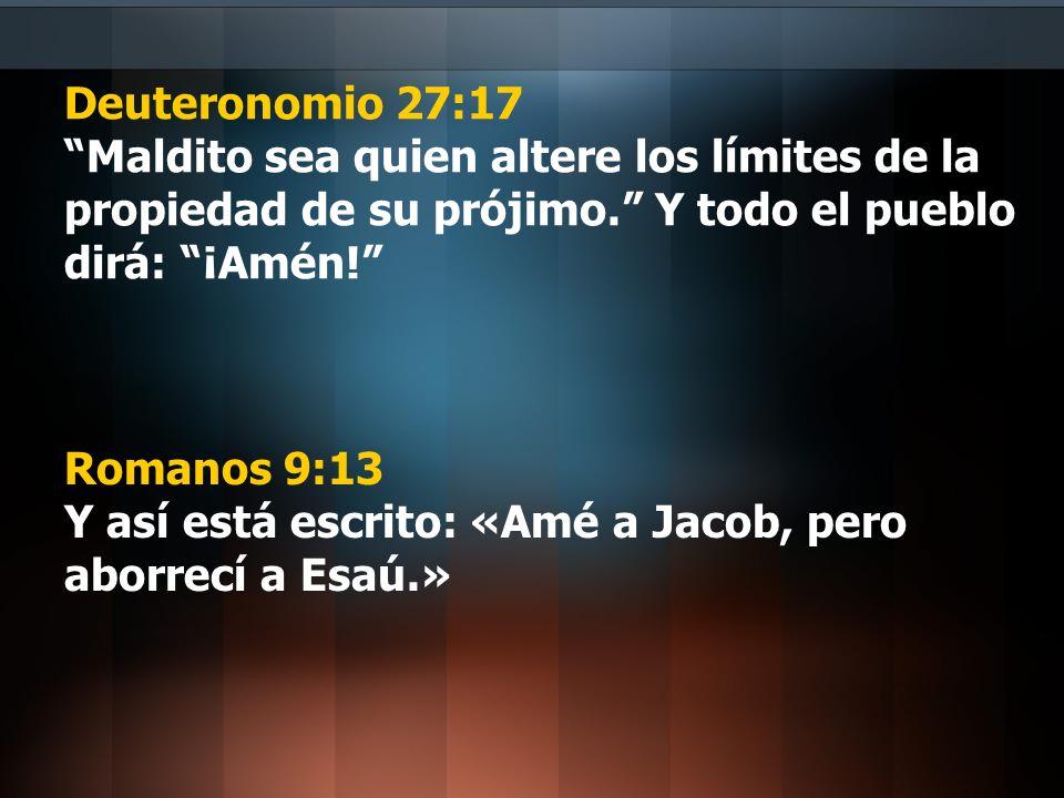 Deuteronomio 27:17 Maldito sea quien altere los límites de la propiedad de su prójimo. Y todo el pueblo dirá: ¡Amén! Romanos 9:13 Y así está escrito: