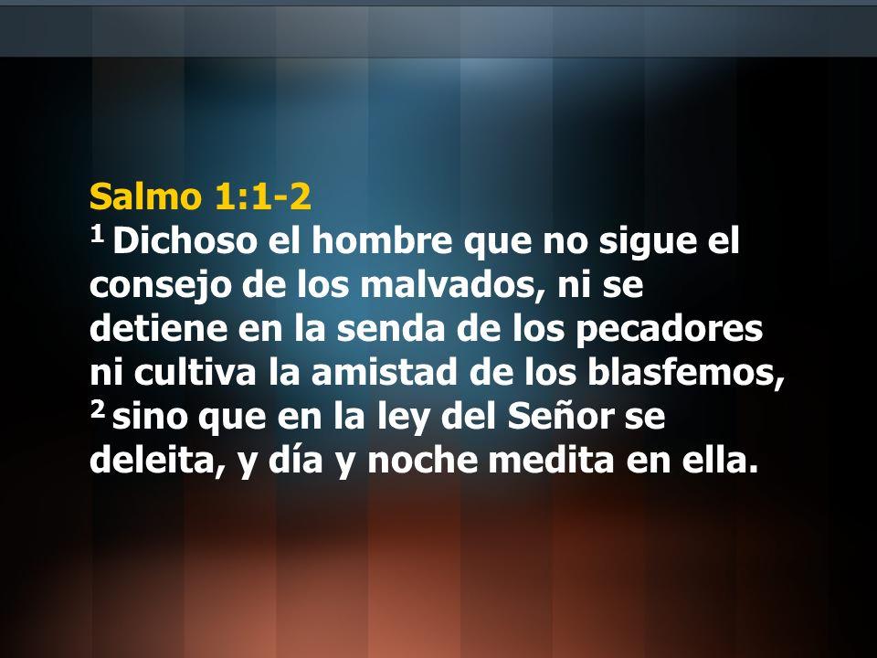 Salmo 1:1-2 1 Dichoso el hombre que no sigue el consejo de los malvados, ni se detiene en la senda de los pecadores ni cultiva la amistad de los blasf