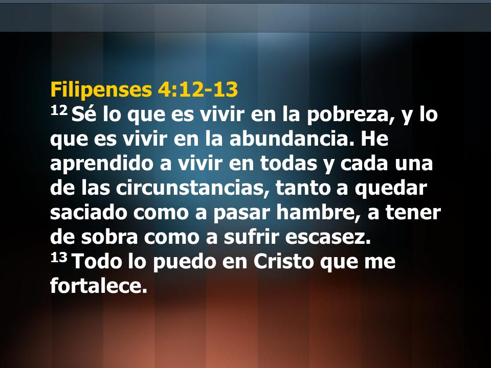 Filipenses 4:12-13 12 Sé lo que es vivir en la pobreza, y lo que es vivir en la abundancia. He aprendido a vivir en todas y cada una de las circunstan