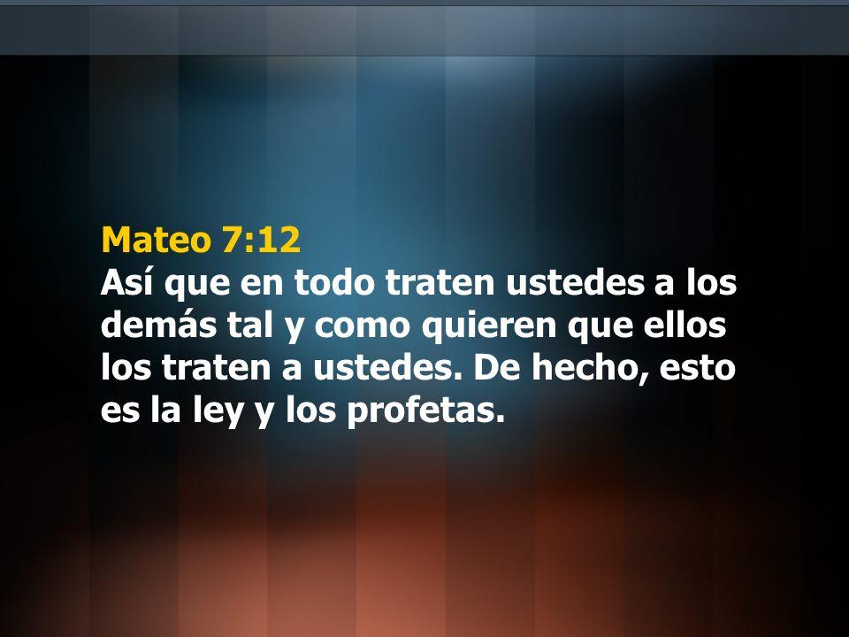 Mateo 7:12 Así que en todo traten ustedes a los demás tal y como quieren que ellos los traten a ustedes. De hecho, esto es la ley y los profetas.