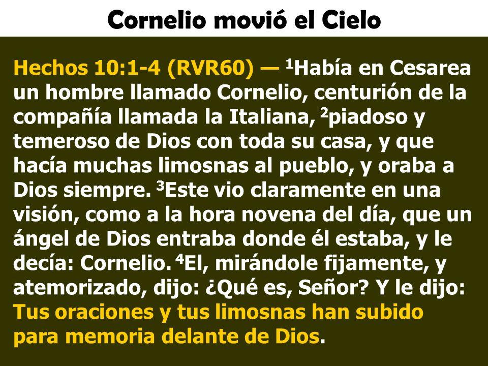 Cornelio movió el Cielo Hechos 10:1-4 (RVR60) 1 Había en Cesarea un hombre llamado Cornelio, centurión de la compañía llamada la Italiana, 2 piadoso y