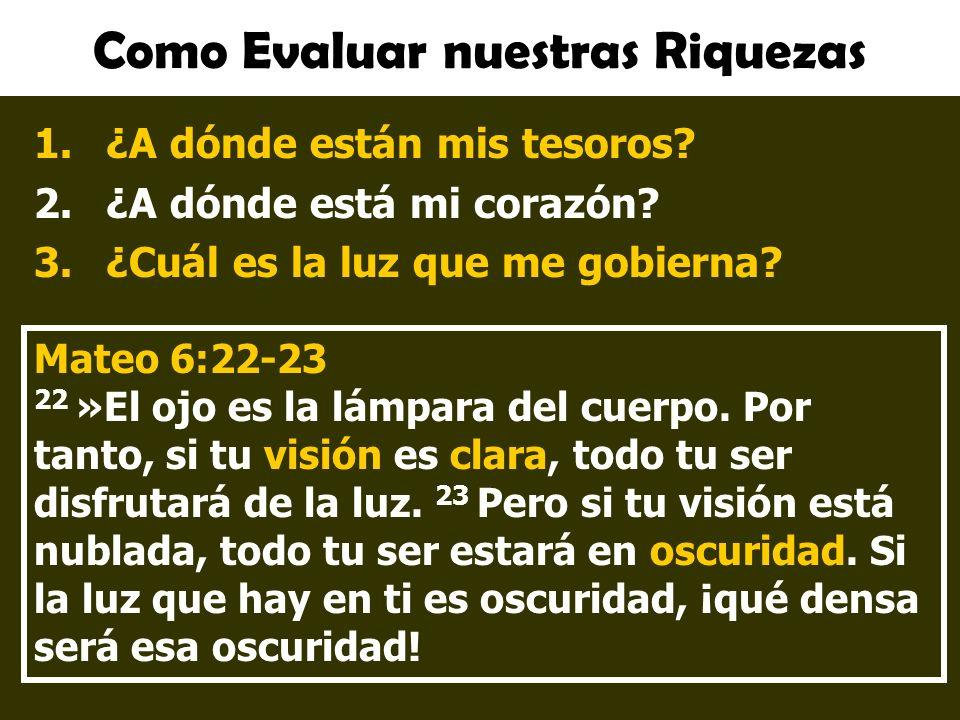 Como Evaluar nuestras Riquezas 1.¿A dónde están mis tesoros? 2.¿A dónde está mi corazón? 3.¿Cuál es la luz que me gobierna? Mateo 6:22-23 22 »El ojo e
