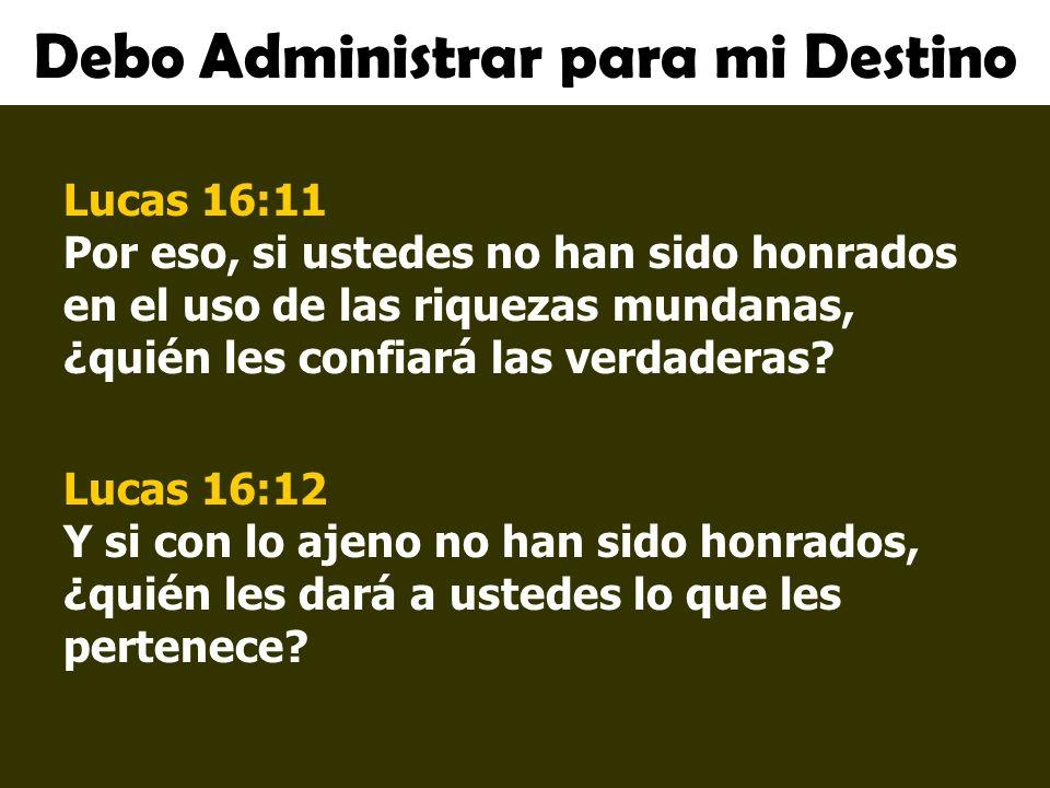 Debo Administrar para mi Destino Lucas 16:11 Por eso, si ustedes no han sido honrados en el uso de las riquezas mundanas, ¿quién les confiará las verd