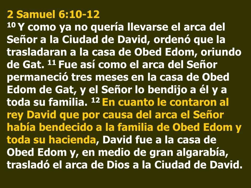 2 Samuel 6:10-12 10 Y como ya no quería llevarse el arca del Señor a la Ciudad de David, ordenó que la trasladaran a la casa de Obed Edom, oriundo de