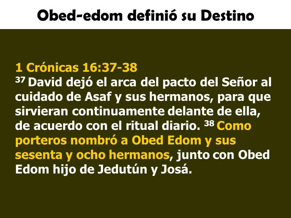 Obed-edom definió su Destino 1 Crónicas 16:37-38 37 David dejó el arca del pacto del Señor al cuidado de Asaf y sus hermanos, para que sirvieran conti