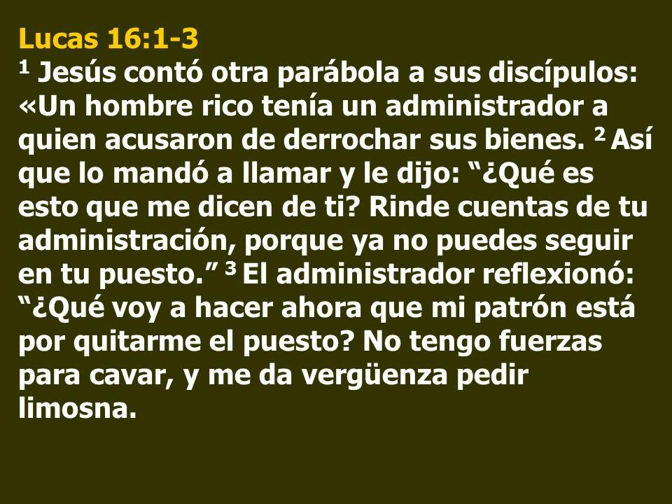 Lucas 16:1-3 1 Jesús contó otra parábola a sus discípulos: «Un hombre rico tenía un administrador a quien acusaron de derrochar sus bienes. 2 Así que