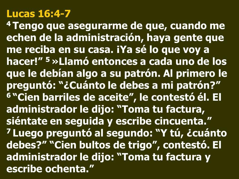 Lucas 16:4-7 4 Tengo que asegurarme de que, cuando me echen de la administración, haya gente que me reciba en su casa. ¡Ya sé lo que voy a hacer! 5 »L