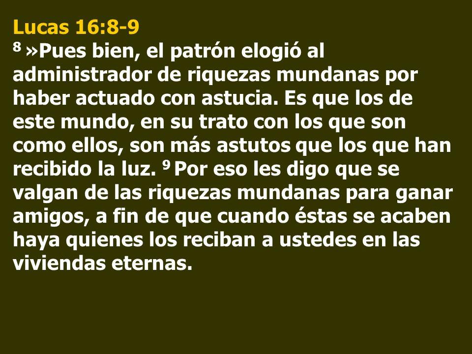 Lucas 16:8-9 8 »Pues bien, el patrón elogió al administrador de riquezas mundanas por haber actuado con astucia. Es que los de este mundo, en su trato
