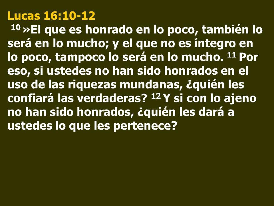 Lucas 16:10-12 10 »El que es honrado en lo poco, también lo será en lo mucho; y el que no es íntegro en lo poco, tampoco lo será en lo mucho. 11 Por e