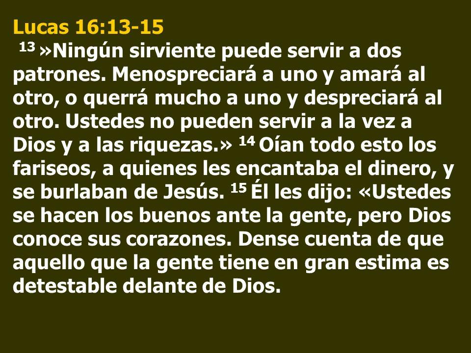 Lucas 16:13-15 13 »Ningún sirviente puede servir a dos patrones. Menospreciará a uno y amará al otro, o querrá mucho a uno y despreciará al otro. Uste