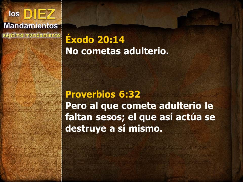 Éxodo 20:14 No cometas adulterio. Proverbios 6:32 Pero al que comete adulterio le faltan sesos; el que así actúa se destruye a sí mismo.