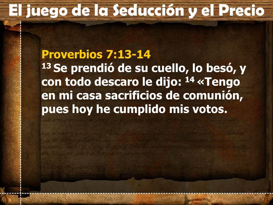 Proverbios 7:13-14 13 Se prendió de su cuello, lo besó, y con todo descaro le dijo: 14 «Tengo en mi casa sacrificios de comunión, pues hoy he cumplido
