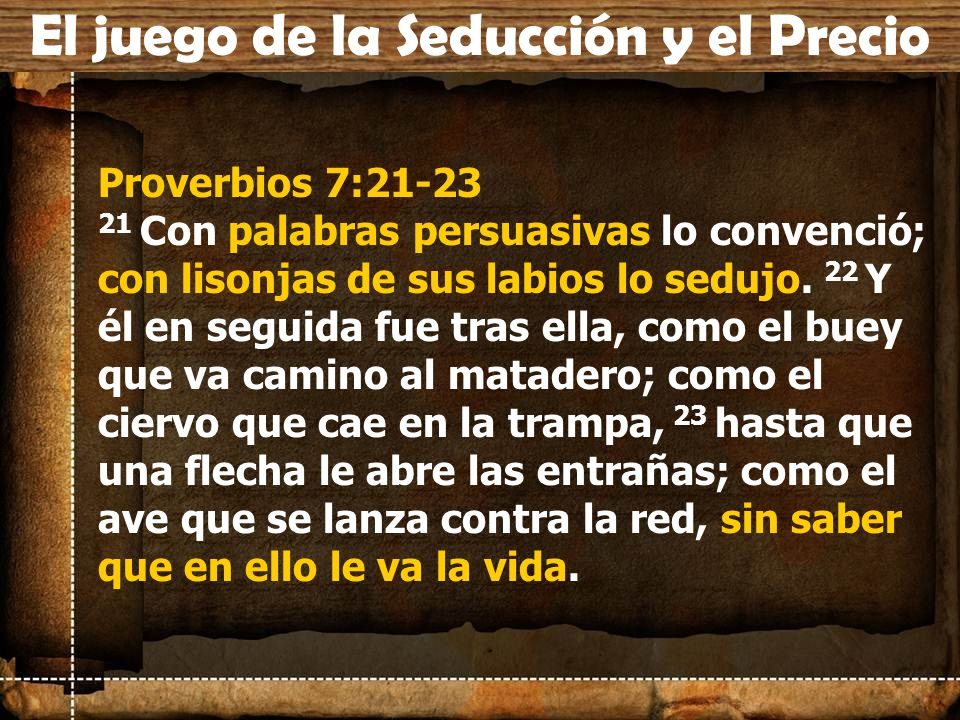 Proverbios 7:21-23 21 Con palabras persuasivas lo convenció; con lisonjas de sus labios lo sedujo. 22 Y él en seguida fue tras ella, como el buey que