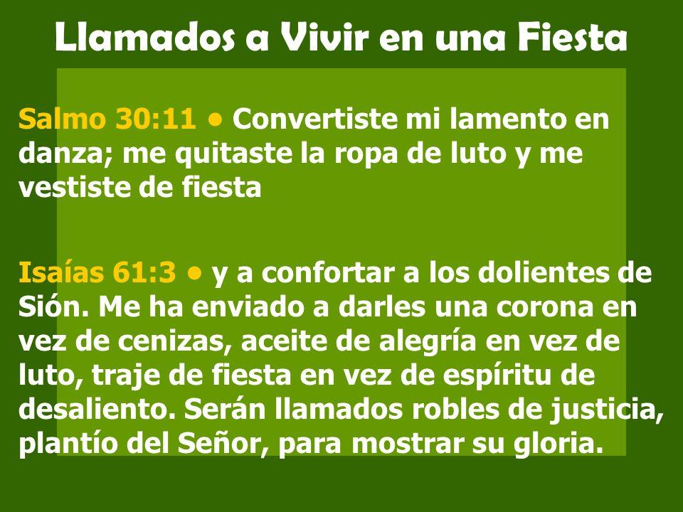 Llamados a Vivir en una Fiesta Salmo 30:11 Convertiste mi lamento en danza; me quitaste la ropa de luto y me vestiste de fiesta Isaías 61:3 y a confor