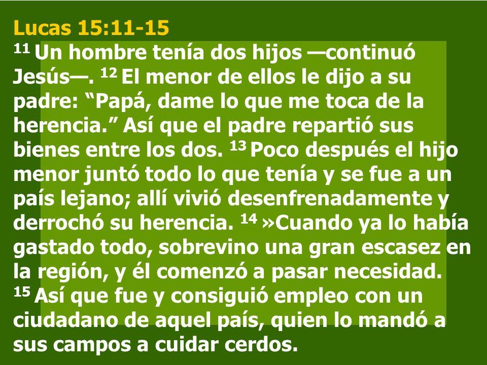 Lucas 15:11-15 11 Un hombre tenía dos hijos continuó Jesús. 12 El menor de ellos le dijo a su padre: Papá, dame lo que me toca de la herencia. Así que