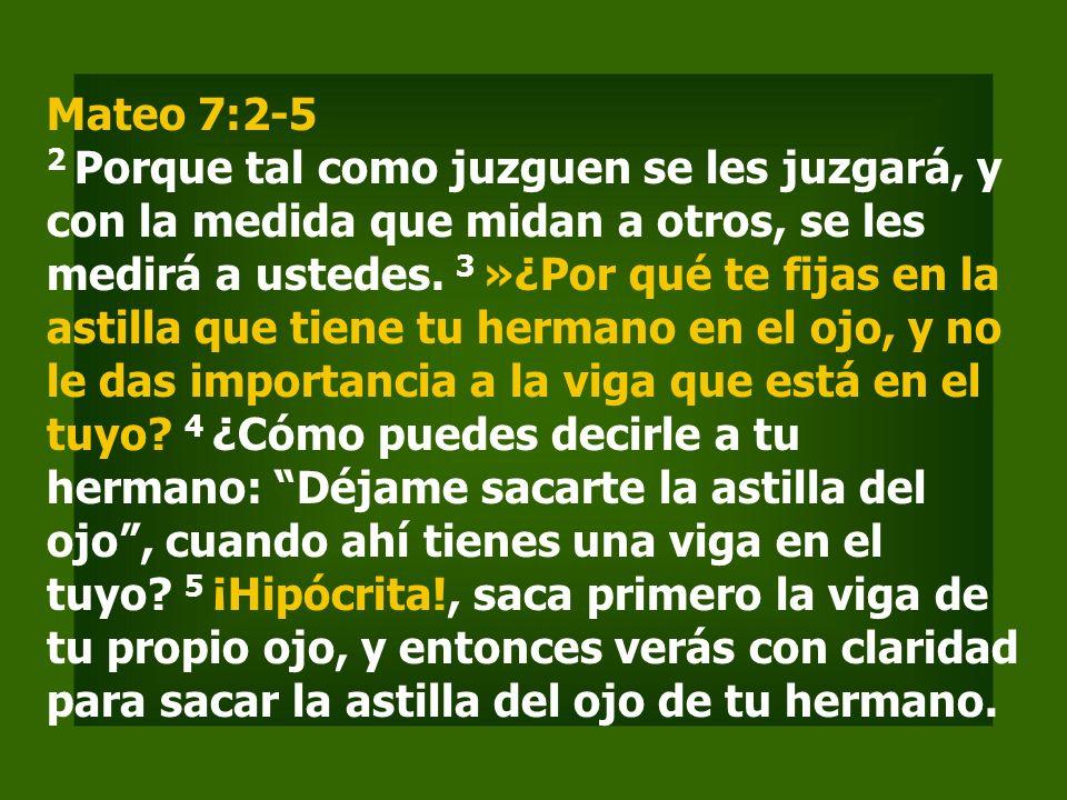 Mateo 7:2-5 2 Porque tal como juzguen se les juzgará, y con la medida que midan a otros, se les medirá a ustedes.