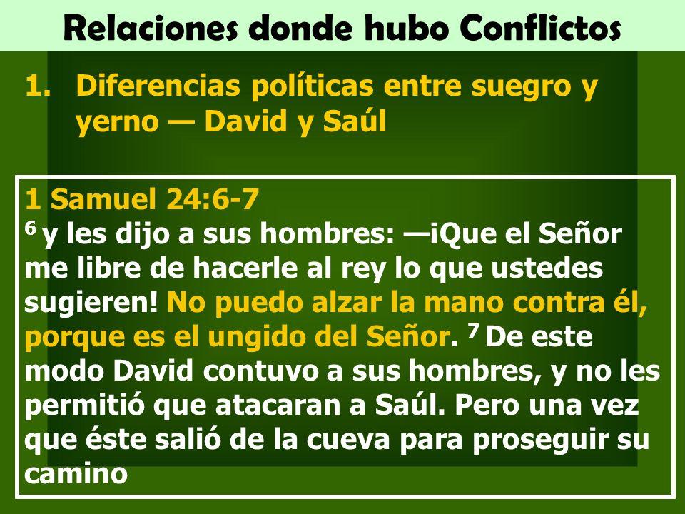 Relaciones donde hubo Conflictos 1.Diferencias políticas entre suegro y yerno David y Saúl 1 Samuel 24:6-7 6 y les dijo a sus hombres: ¡Que el Señor me libre de hacerle al rey lo que ustedes sugieren.