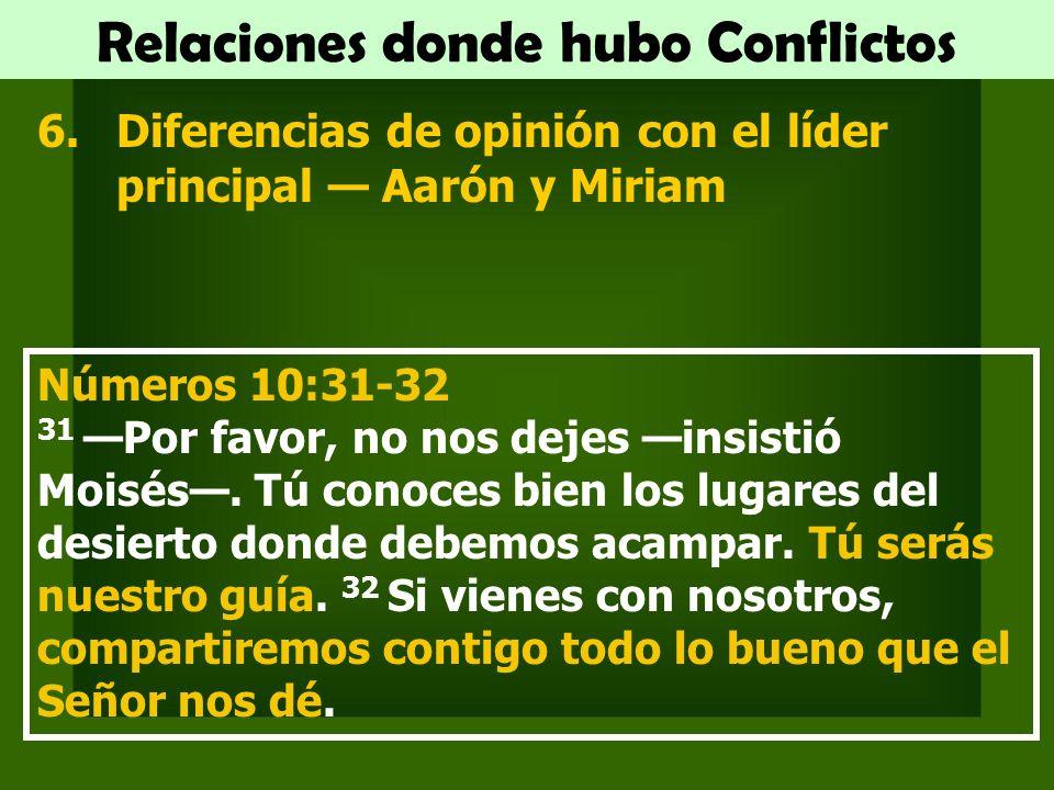 Relaciones donde hubo Conflictos 6.Diferencias de opinión con el líder principal Aarón y Miriam Números 10:31-32 31 Por favor, no nos dejes insistió Moisés.