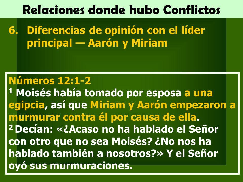 Relaciones donde hubo Conflictos 6.Diferencias de opinión con el líder principal Aarón y Miriam Números 12:1-2 1 Moisés había tomado por esposa a una egipcia, así que Miriam y Aarón empezaron a murmurar contra él por causa de ella.