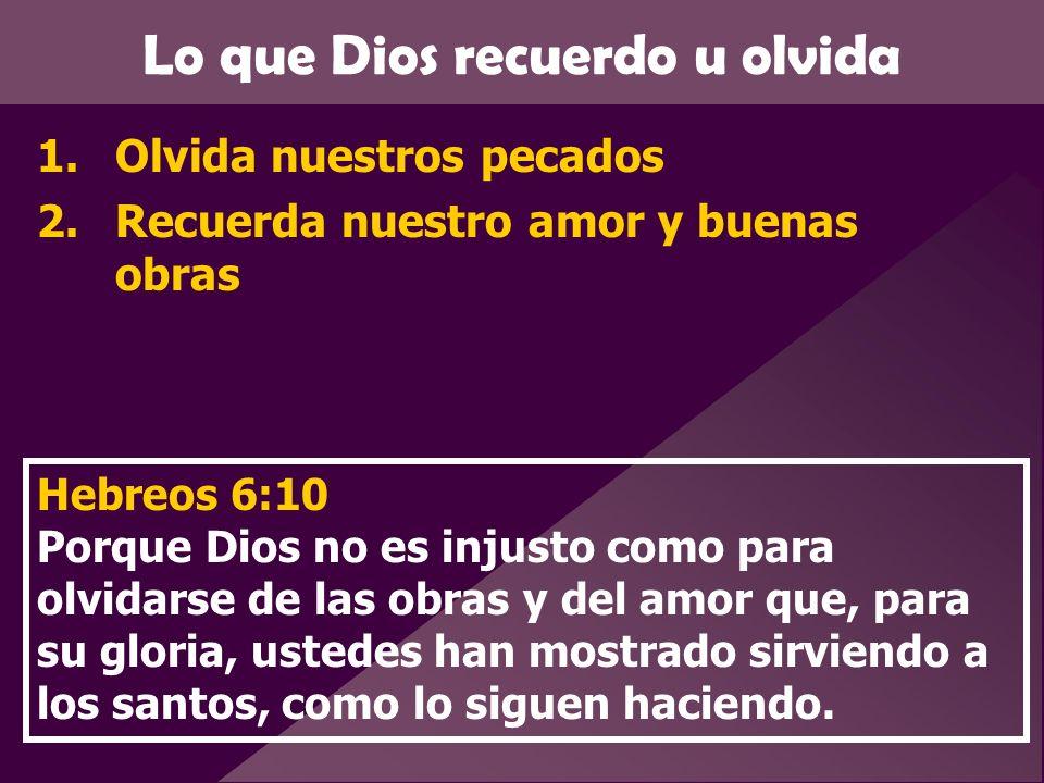 Lo que Dios recuerdo u olvida 1.Olvida nuestros pecados 2.Recuerda nuestro amor y buenas obras Hebreos 6:10 Porque Dios no es injusto como para olvida