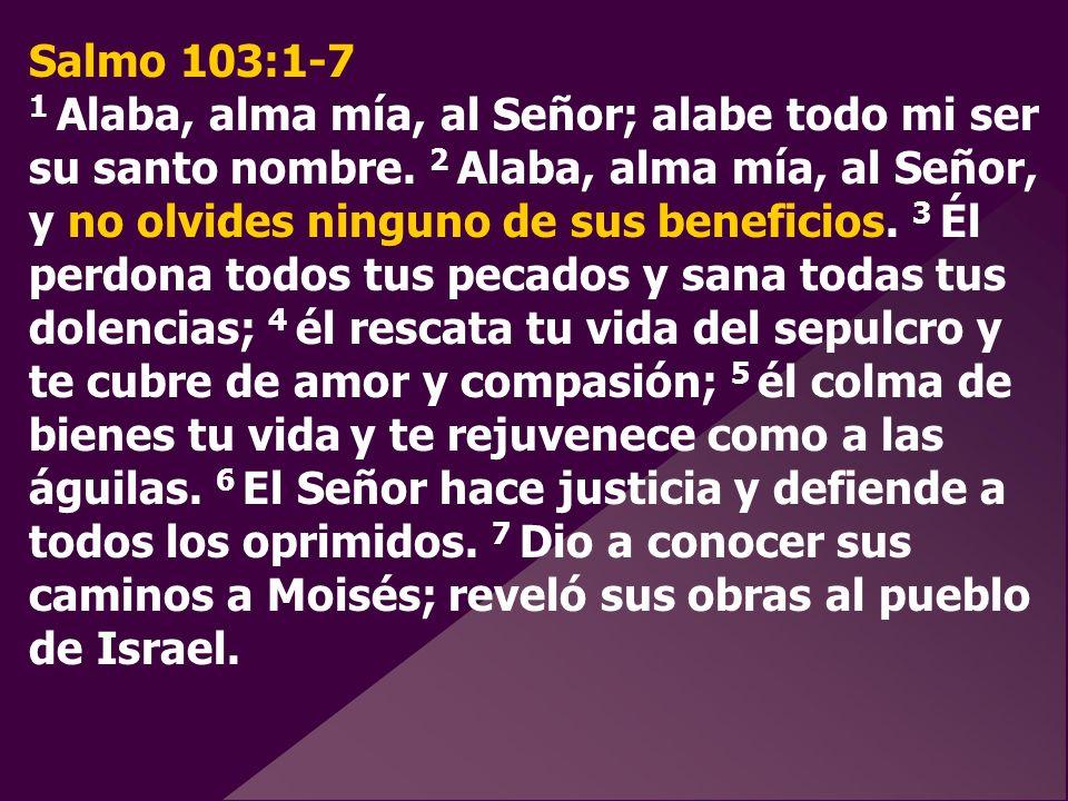 Salmo 103:1-7 1 Alaba, alma mía, al Señor; alabe todo mi ser su santo nombre. 2 Alaba, alma mía, al Señor, y no olvides ninguno de sus beneficios. 3 É