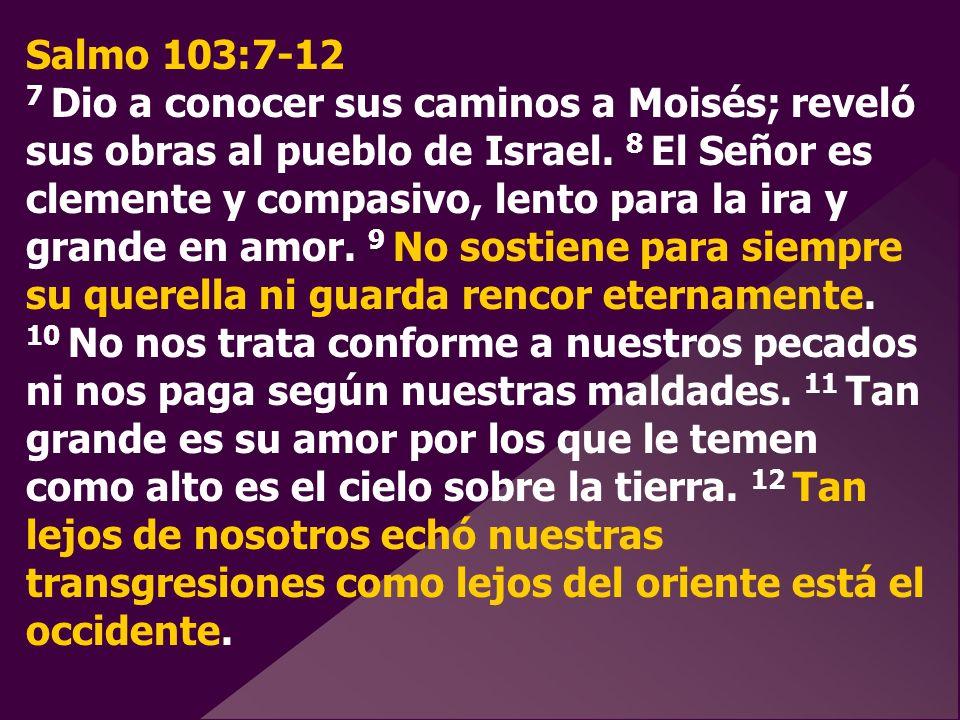 Salmo 103:7-12 7 Dio a conocer sus caminos a Moisés; reveló sus obras al pueblo de Israel. 8 El Señor es clemente y compasivo, lento para la ira y gra