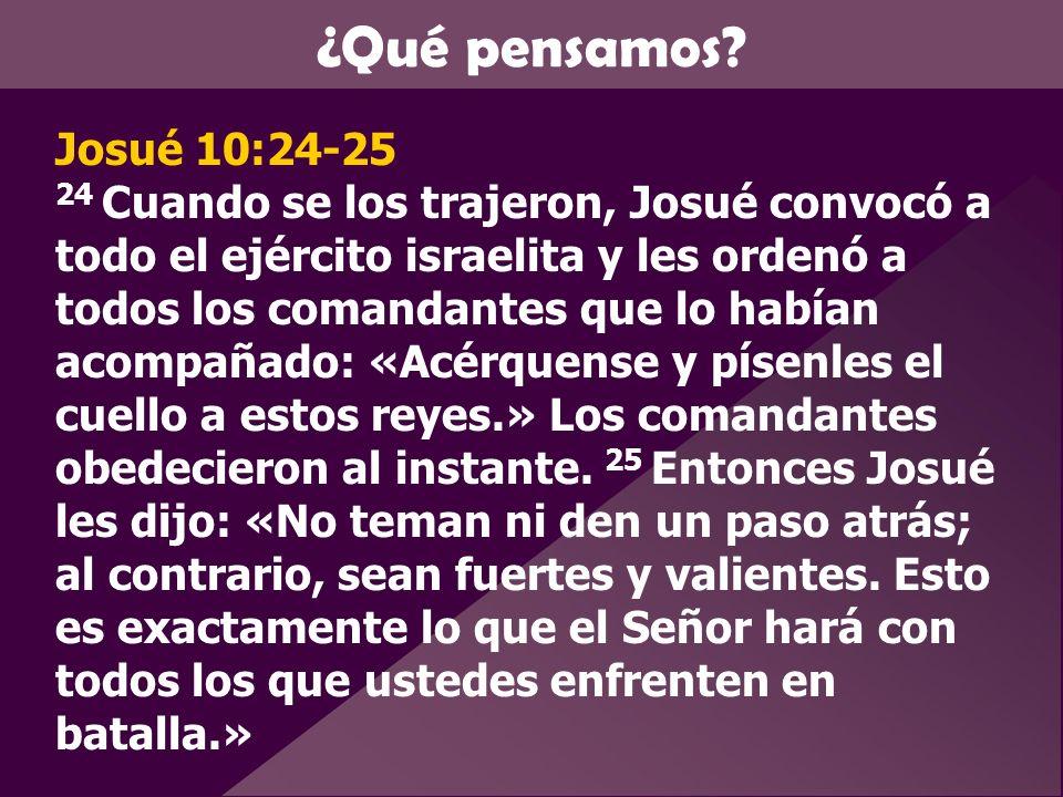 ¿Qué pensamos? Josué 10:24-25 24 Cuando se los trajeron, Josué convocó a todo el ejército israelita y les ordenó a todos los comandantes que lo habían