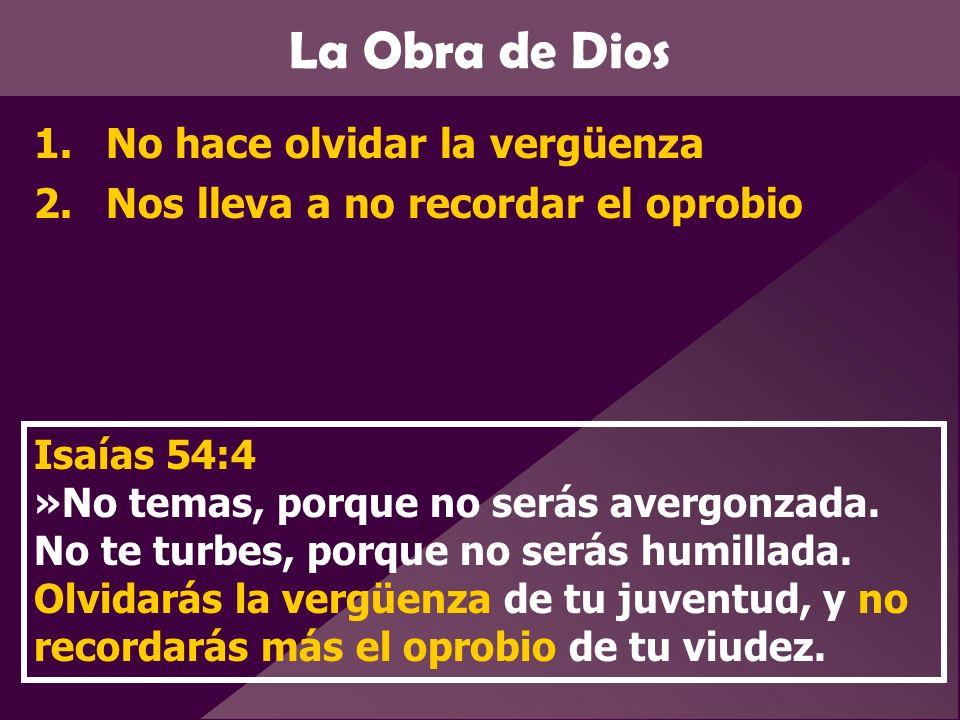 La Obra de Dios 1.No hace olvidar la vergüenza 2.Nos lleva a no recordar el oprobio Isaías 54:4 »No temas, porque no serás avergonzada. No te turbes,