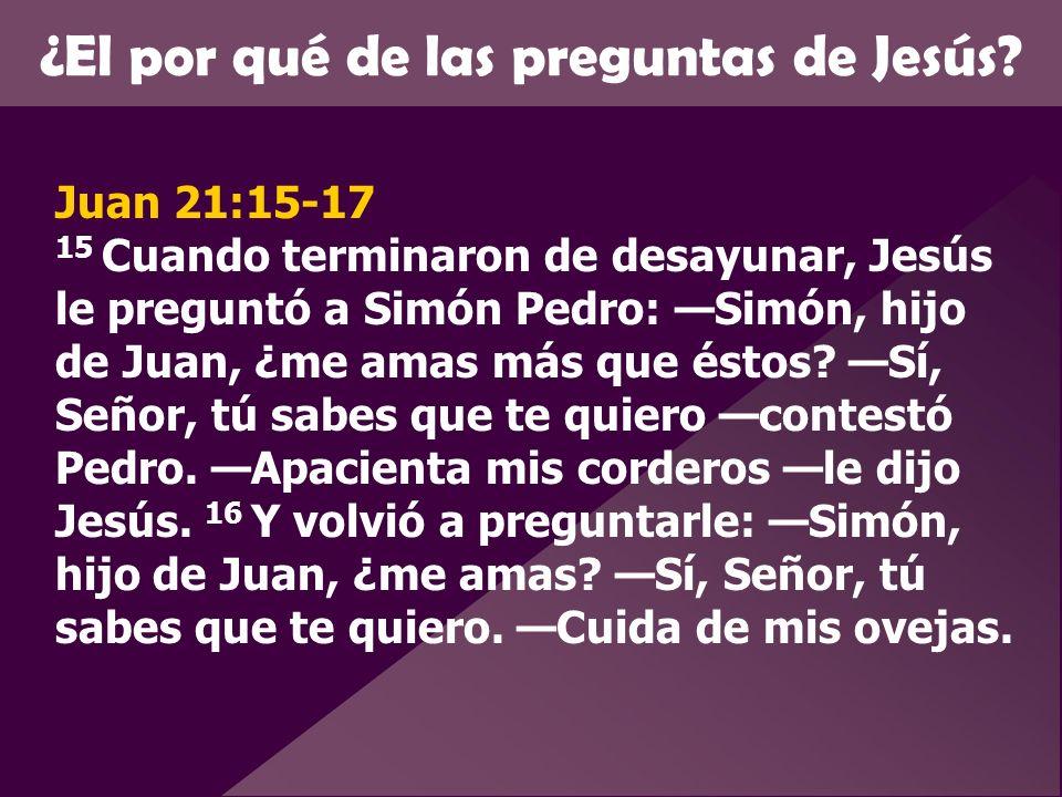 ¿El por qué de las preguntas de Jesús? Juan 21:15-17 15 Cuando terminaron de desayunar, Jesús le preguntó a Simón Pedro: Simón, hijo de Juan, ¿me amas