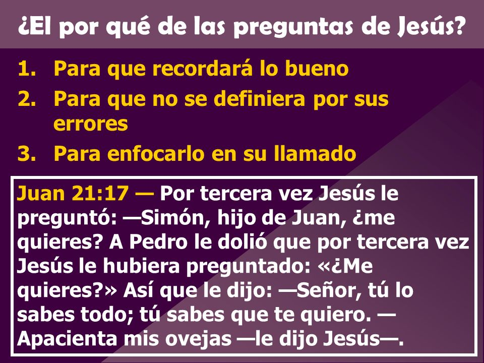 ¿El por qué de las preguntas de Jesús? 1.Para que recordará lo bueno 2.Para que no se definiera por sus errores 3.Para enfocarlo en su llamado Juan 21