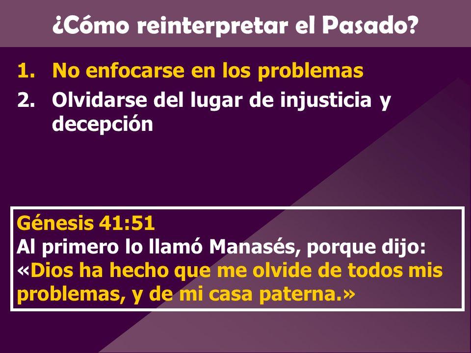 ¿Cómo reinterpretar el Pasado? 1.No enfocarse en los problemas 2.Olvidarse del lugar de injusticia y decepción Génesis 41:51 Al primero lo llamó Manas