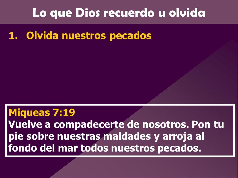 Lo que Dios recuerdo u olvida 1.Olvida nuestros pecados Miqueas 7:19 Vuelve a compadecerte de nosotros. Pon tu pie sobre nuestras maldades y arroja al