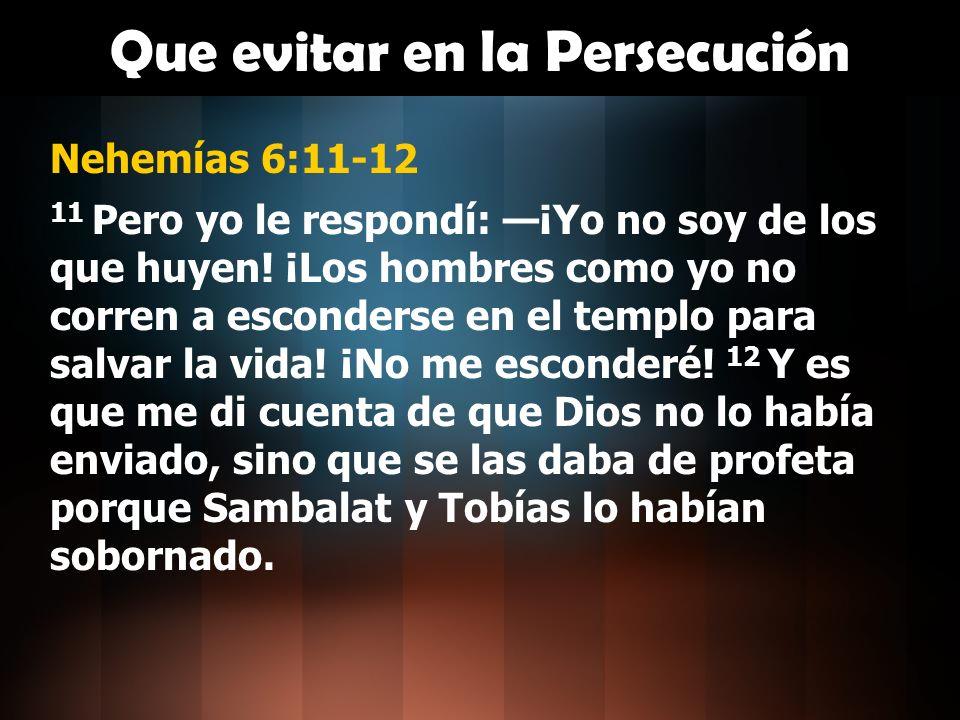 Que evitar en la Persecución Nehemías 6:11-12 11 Pero yo le respondí: ¡Yo no soy de los que huyen! ¡Los hombres como yo no corren a esconderse en el t