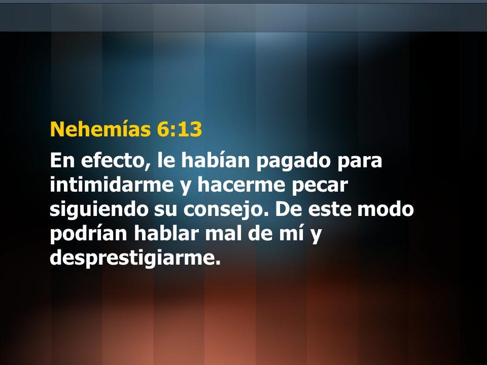 Nehemías 6:13 En efecto, le habían pagado para intimidarme y hacerme pecar siguiendo su consejo. De este modo podrían hablar mal de mí y desprestigiar