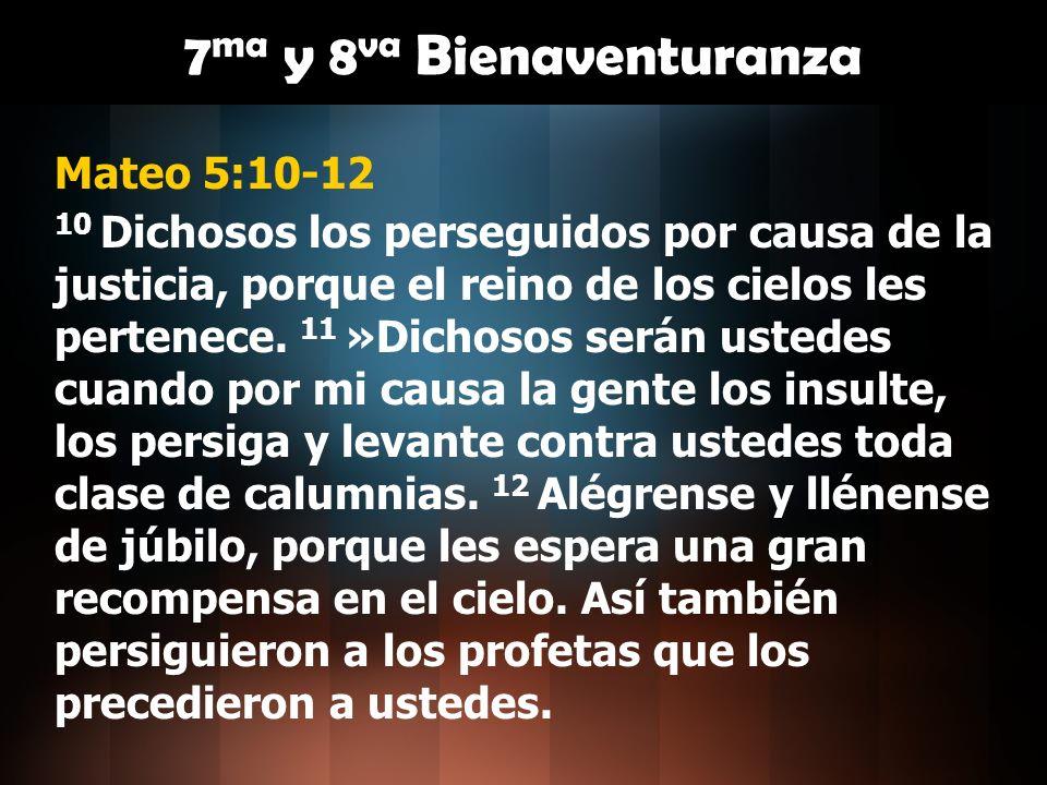 Mateo 5:10-12 10 Dichosos los perseguidos por causa de la justicia, porque el reino de los cielos les pertenece. 11 »Dichosos serán ustedes cuando por
