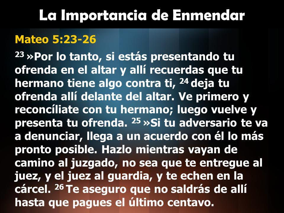 La Importancia de Enmendar Mateo 5:23-26 23 »Por lo tanto, si estás presentando tu ofrenda en el altar y allí recuerdas que tu hermano tiene algo cont