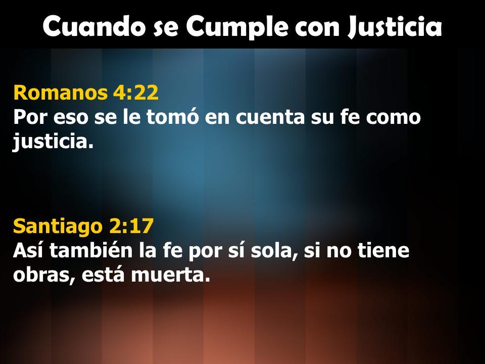 Cuando se Cumple con Justicia Romanos 4:22 Por eso se le tomó en cuenta su fe como justicia. Santiago 2:17 Así también la fe por sí sola, si no tiene