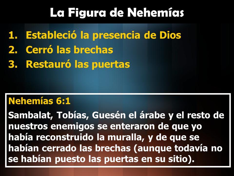 La Figura de Nehemías 1.Estableció la presencia de Dios 2.Cerró las brechas 3.Restauró las puertas Nehemías 6:1 Sambalat, Tobías, Guesén el árabe y el