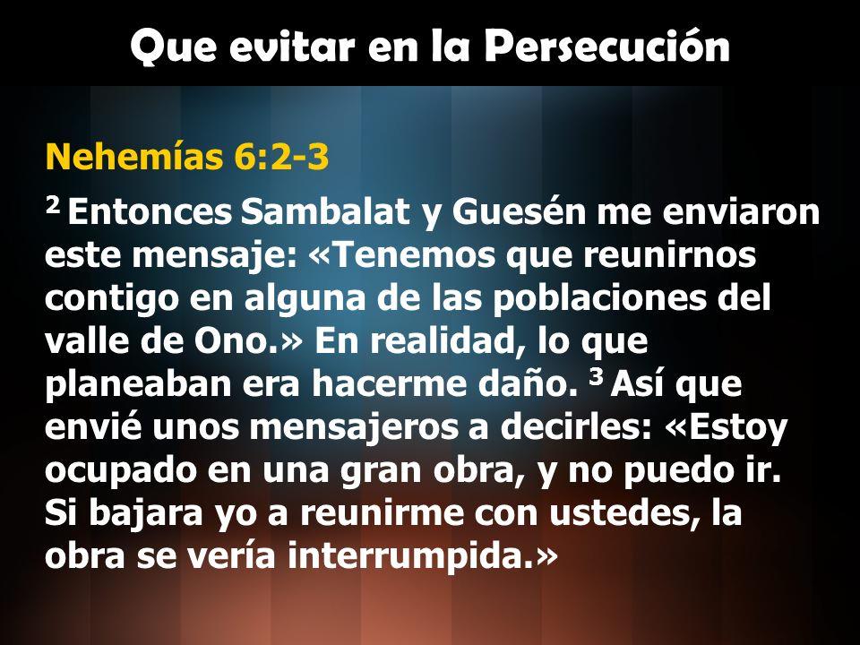Que evitar en la Persecución Nehemías 6:2-3 2 Entonces Sambalat y Guesén me enviaron este mensaje: «Tenemos que reunirnos contigo en alguna de las pob