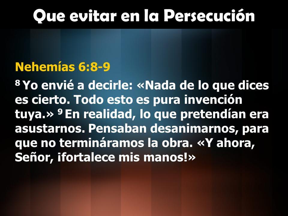 Que evitar en la Persecución Nehemías 6:8-9 8 Yo envié a decirle: «Nada de lo que dices es cierto. Todo esto es pura invención tuya.» 9 En realidad, l